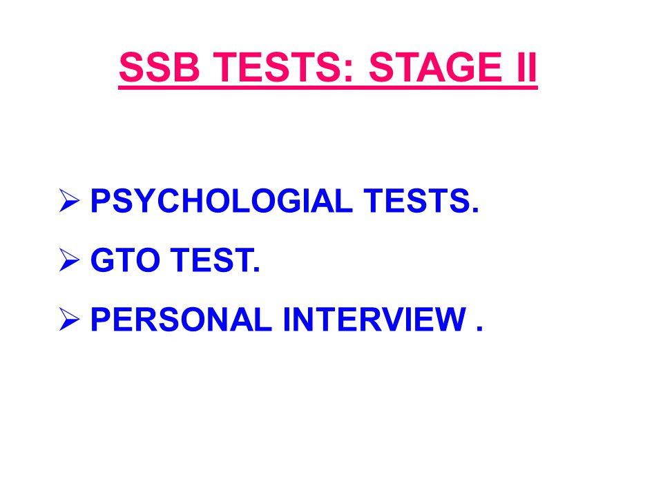 SSB TESTS: STAGE II  PSYCHOLOGIAL TESTS.  GTO TEST.  PERSONAL INTERVIEW.