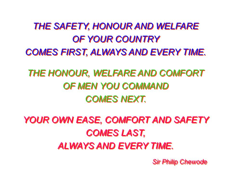 THE SAFETY, HONOUR AND WELFARE OF YOUR COUNTRY COMES FIRST, ALWAYS AND EVERY TIME. THE HONOUR, WELFARE AND COMFORT OF MEN YOU COMMAND COMES NEXT. YOUR