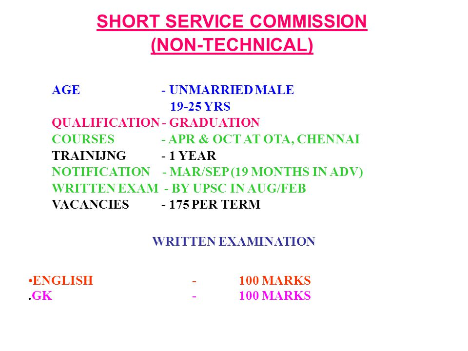 SHORT SERVICE COMMISSION (NON-TECHNICAL) AGE - UNMARRIED MALE 19-25 YRS QUALIFICATION - GRADUATION COURSES - APR & OCT AT OTA, CHENNAI TRAINIJNG - 1 YEAR NOTIFICATION - MAR/SEP (19 MONTHS IN ADV) WRITTEN EXAM - BY UPSC IN AUG/FEB VACANCIES - 175 PER TERM WRITTEN EXAMINATION ENGLISH-100 MARKS.GK -100 MARKS