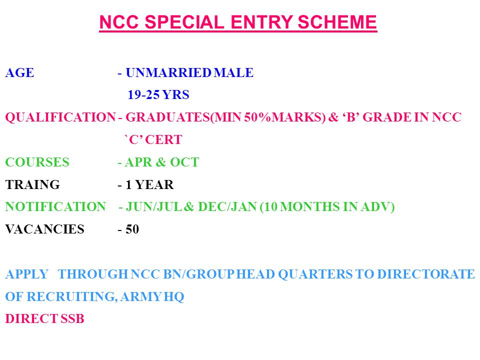 NCC SPECIAL ENTRY SCHEME AGE - UNMARRIED MALE 19-25 YRS QUALIFICATION - GRADUATES(MIN 50%MARKS) & 'B' GRADE IN NCC `C' CERT COURSES - APR & OCT TRAING