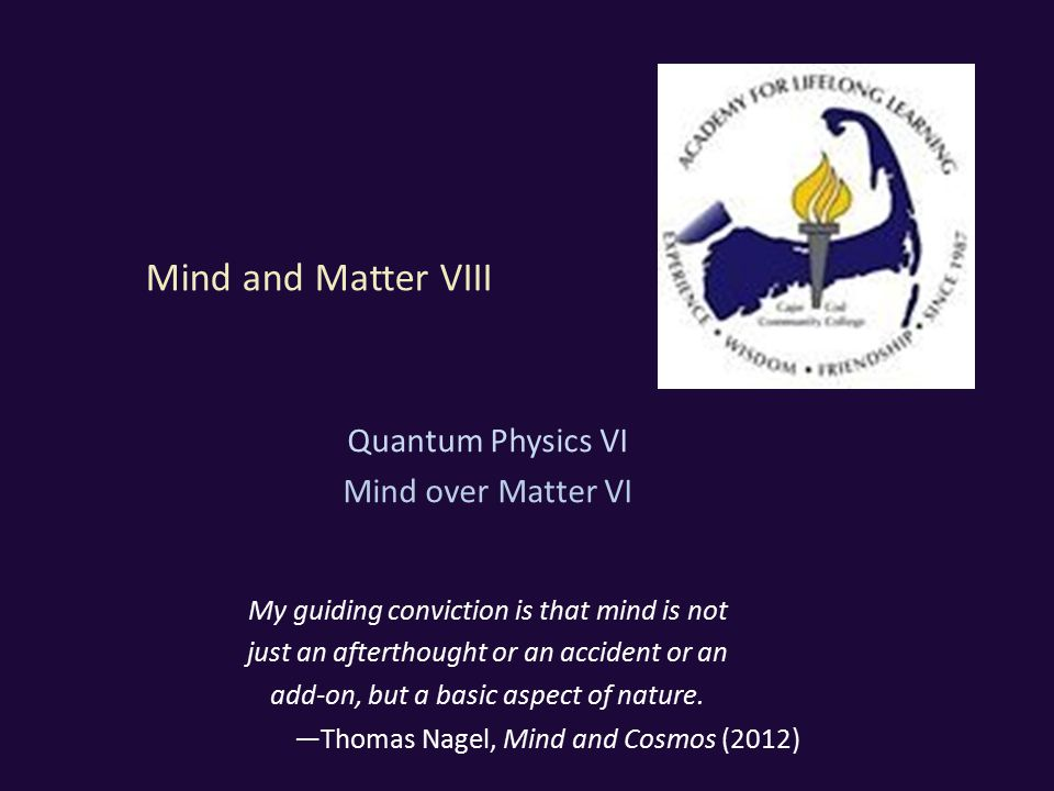 Mind and Matter VIII Quantum Physics VI Mind over Matter VI My guiding conviction is that mind is not just an afterthought or an accident or an add-on