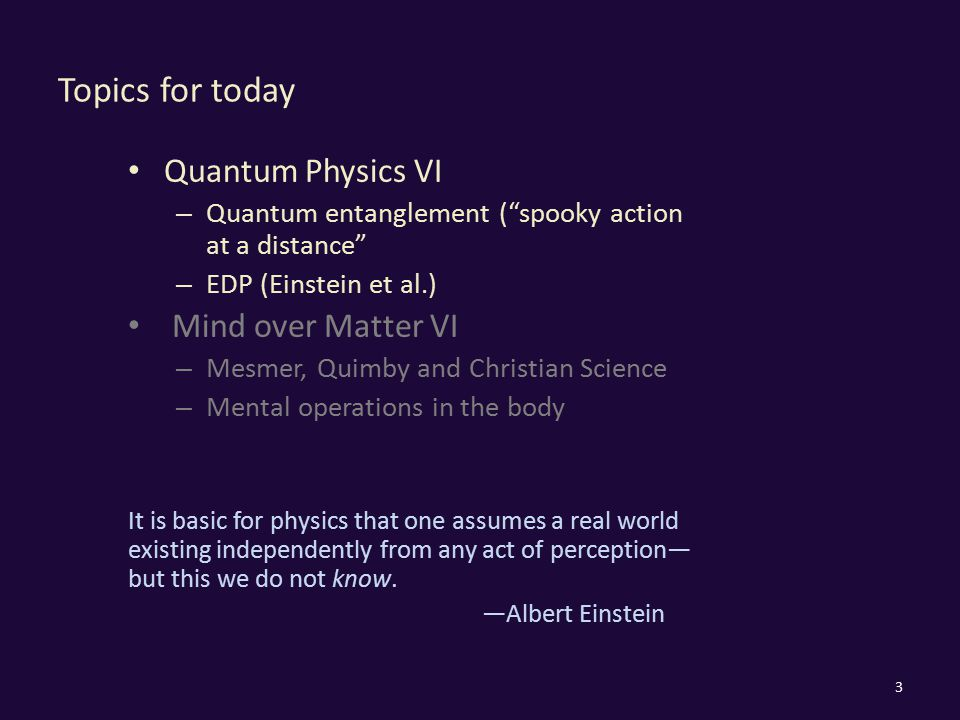 "Topics for today Quantum Physics VI – Quantum entanglement (""spooky action at a distance"" – EDP (Einstein et al.) Mind over Matter VI – Mesmer, Quimby"