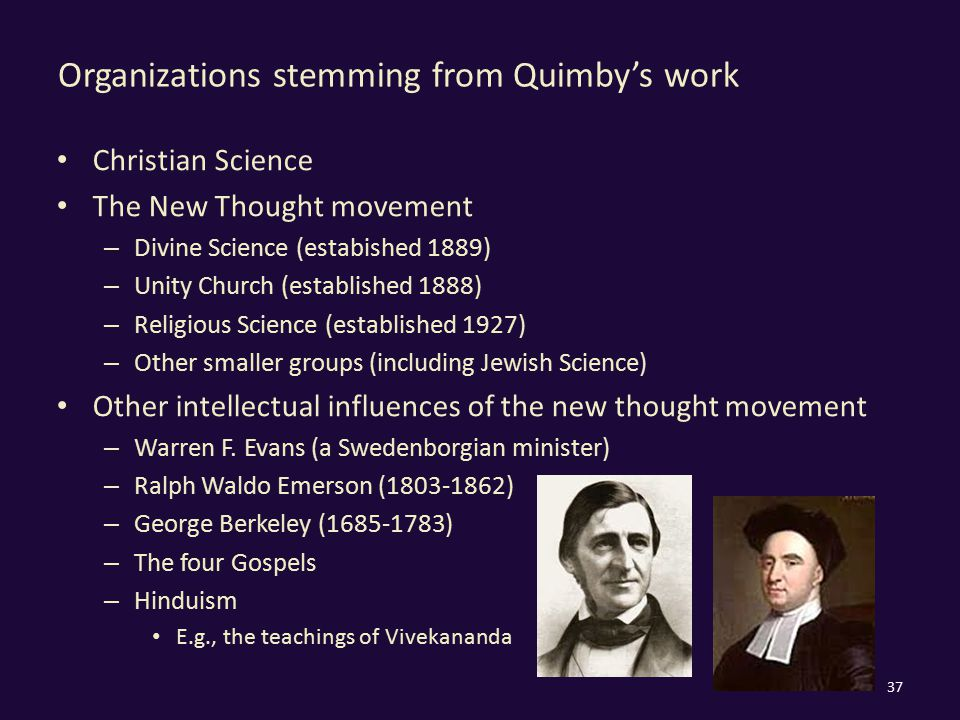 Organizations stemming from Quimby's work Christian Science The New Thought movement – Divine Science (estabished 1889) – Unity Church (established 18
