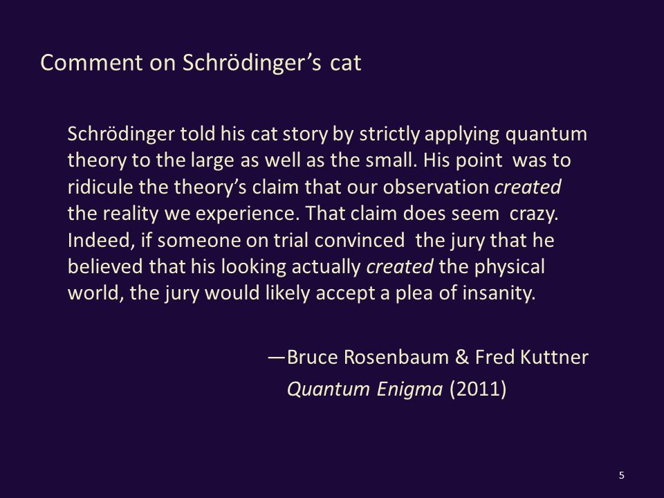 Comment on Schrödinger's cat Schrödinger told his cat story by strictly applying quantum theory to the large as well as the small. His point was to ri