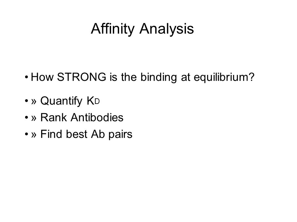 Affinity Analysis How STRONG is the binding at equilibrium? » Quantify K D » Rank Antibodies » Find best Ab pairs