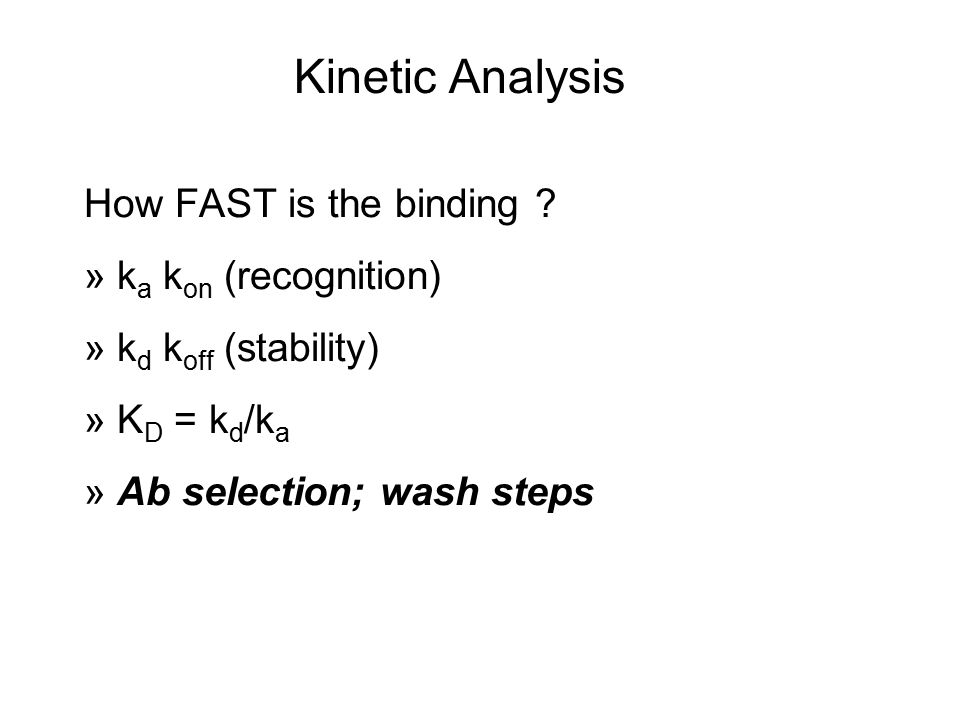 How FAST is the binding ? » k a k on (recognition) » k d k off (stability) » K D = k d /k a » Ab selection; wash steps Kinetic Analysis
