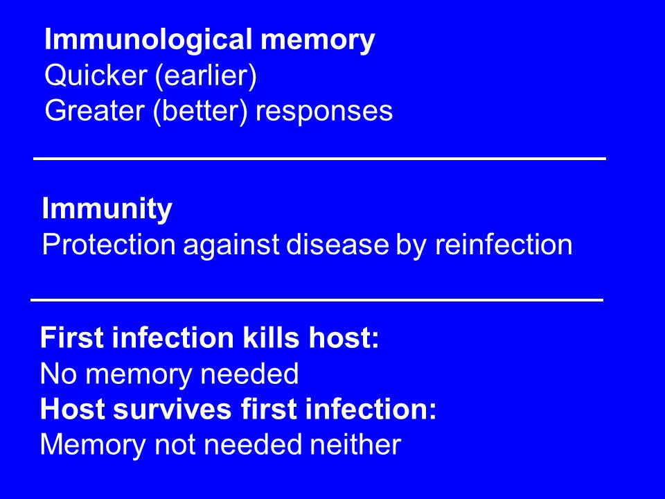 Immunological memory Quicker (earlier) Greater (better) responses Immunity Protection against disease by reinfection First infection kills host: No me