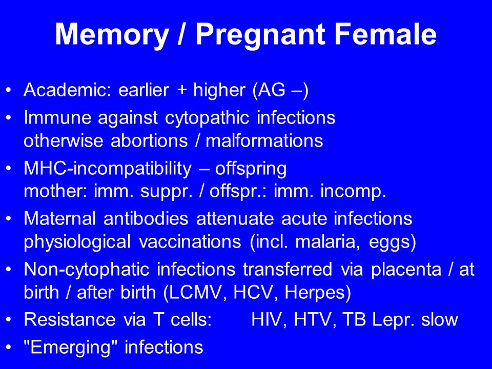 Memory / Pregnant Female Academic: earlier + higher (AG –) Immune against cytopathic infections otherwise abortions / malformations MHC-incompatibility – offspring mother: imm.