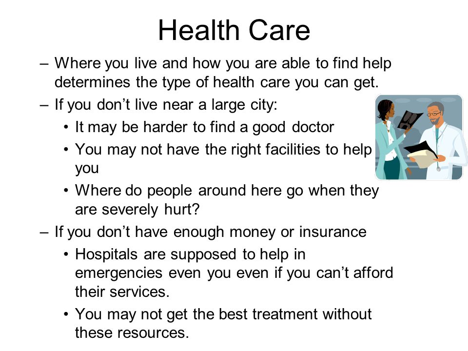 Health Care –Where you live and how you are able to find help determines the type of health care you can get.