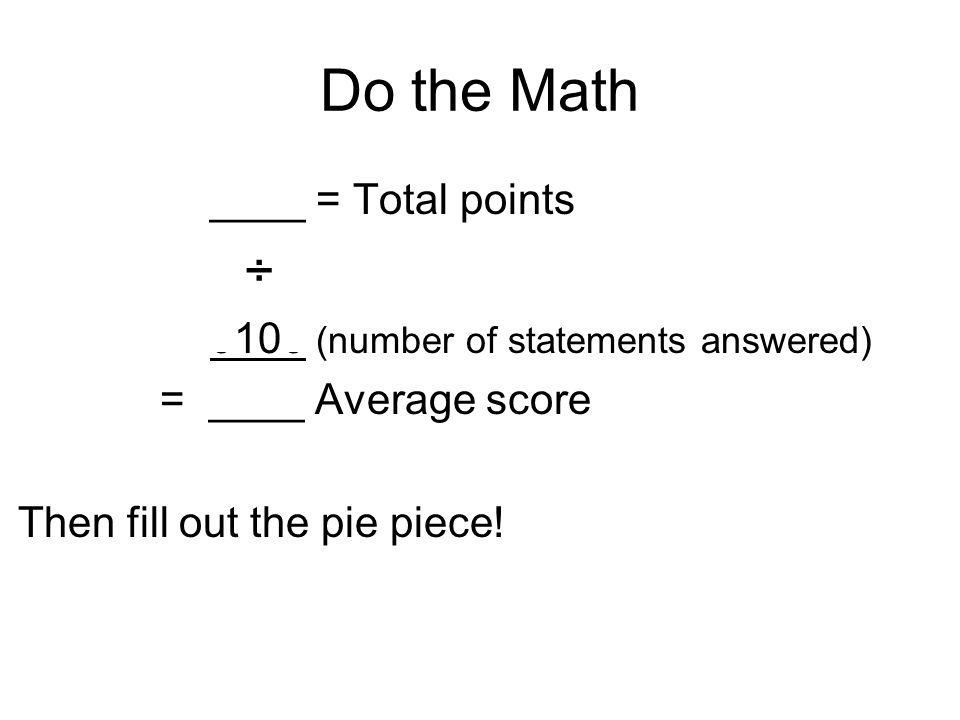 Do the Math ____ = Total points ÷ 0100 (number of statements answered) = ____ Average score Then fill out the pie piece!