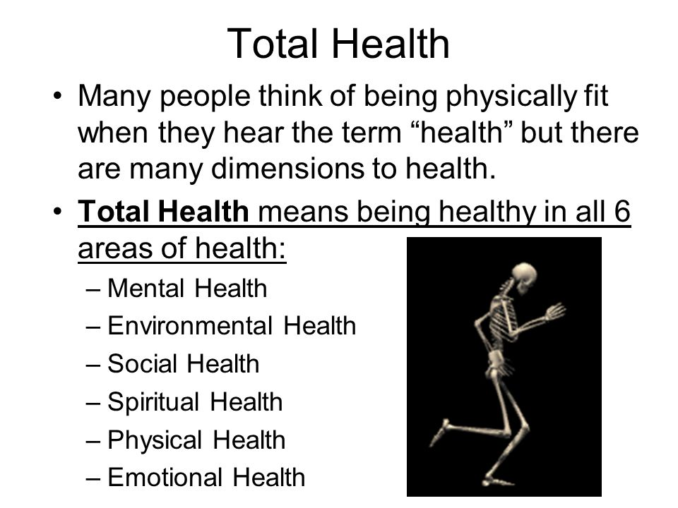 Total Health Many people think of being physically fit when they hear the term health but there are many dimensions to health.