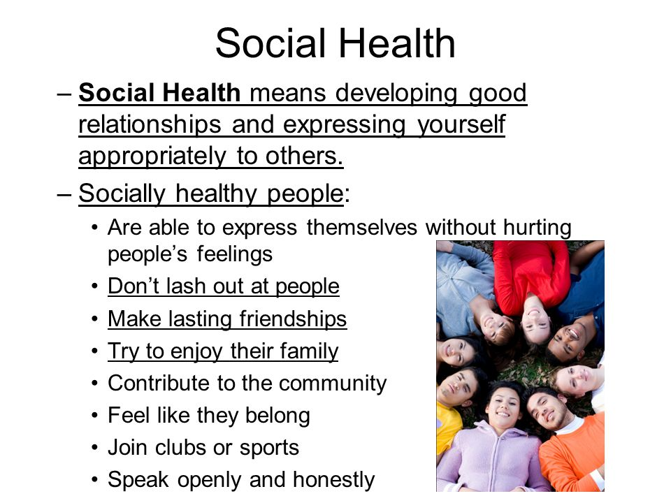 Social Health –Social Health means developing good relationships and expressing yourself appropriately to others.