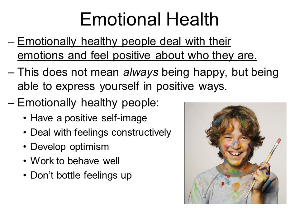 Emotional Health –Emotionally healthy people deal with their emotions and feel positive about who they are.