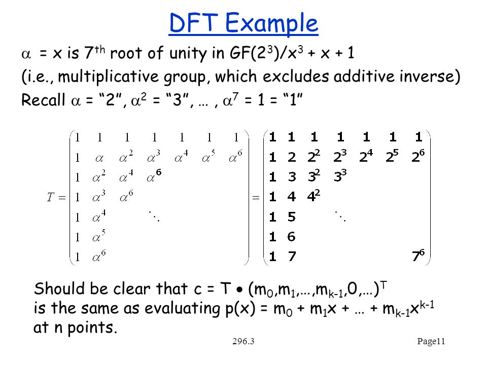 296.3Page11 DFT Example  = x is 7 th root of unity in GF(2 3 )/x 3 + x + 1 (i.e., multiplicative group, which excludes additive inverse) Recall  = 2 ,  2 = 3 , …,  7 = 1 = 1 Should be clear that c = T  (m 0,m 1,…,m k-1,0,…) T is the same as evaluating p(x) = m 0 + m 1 x + … + m k-1 x k-1 at n points.