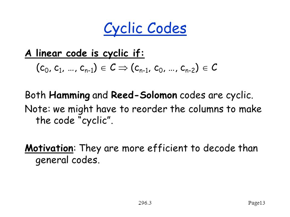296.3Page13 Cyclic Codes A linear code is cyclic if: (c 0, c 1, …, c n-1 )  C  (c n-1, c 0, …, c n-2 )  C Both Hamming and Reed-Solomon codes are cyclic.