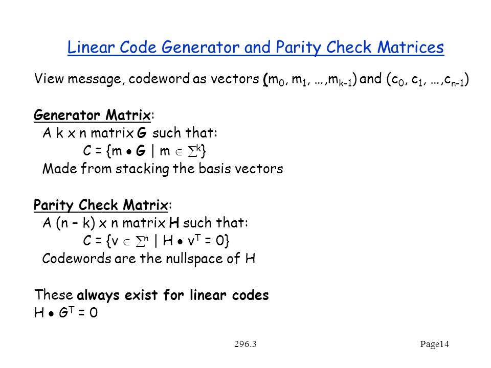 296.3Page14 Linear Code Generator and Parity Check Matrices View message, codeword as vectors (m 0, m 1, …,m k-1 ) and (c 0, c 1, …,c n-1 ) Generator Matrix: A k x n matrix G such that: C = {m  G | m   k } Made from stacking the basis vectors Parity Check Matrix: A (n – k) x n matrix H such that: C = {v   n | H  v T = 0} Codewords are the nullspace of H These always exist for linear codes H  G T = 0