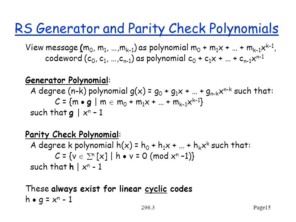 296.3Page15 RS Generator and Parity Check Polynomials View message (m 0, m 1, …,m k-1 ) as polynomial m 0 + m 1 x + … + m k-1 x k-1, codeword (c 0, c 1, …,c n-1 ) as polynomial c 0 + c 1 x + … + c n-1 x n-1 Generator Polynomial: A degree (n-k) polynomial g(x) = g 0 + g 1 x + … + g n-k x n-k such that: C = {m  g | m  m 0 + m 1 x + … + m k-1 x k-1 } such that g | x n – 1 Parity Check Polynomial: A degree k polynomial h(x) = h 0 + h 1 x + … + h k x k such that: C = {v   n [x] | h  v = 0 (mod x n –1)} such that h | x n - 1 These always exist for linear cyclic codes h  g = x n - 1