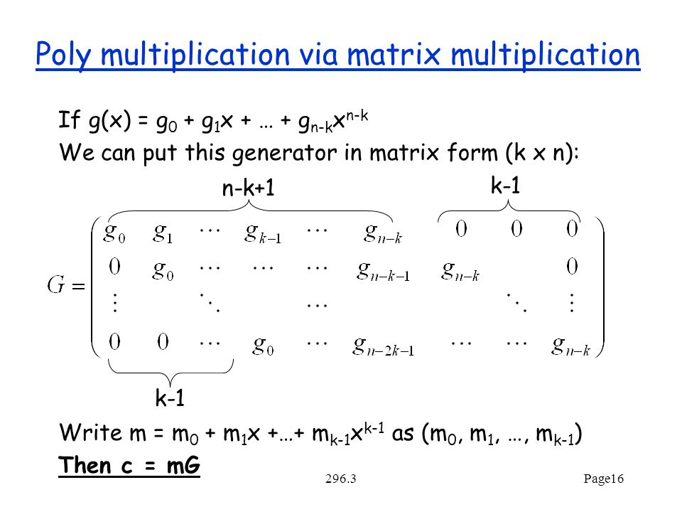 296.3Page16 Poly multiplication via matrix multiplication If g(x) = g 0 + g 1 x + … + g n-k x n-k We can put this generator in matrix form (k x n): Write m = m 0 + m 1 x +…+ m k-1 x k-1 as (m 0, m 1, …, m k-1 ) Then c = mG k-1 n-k+1