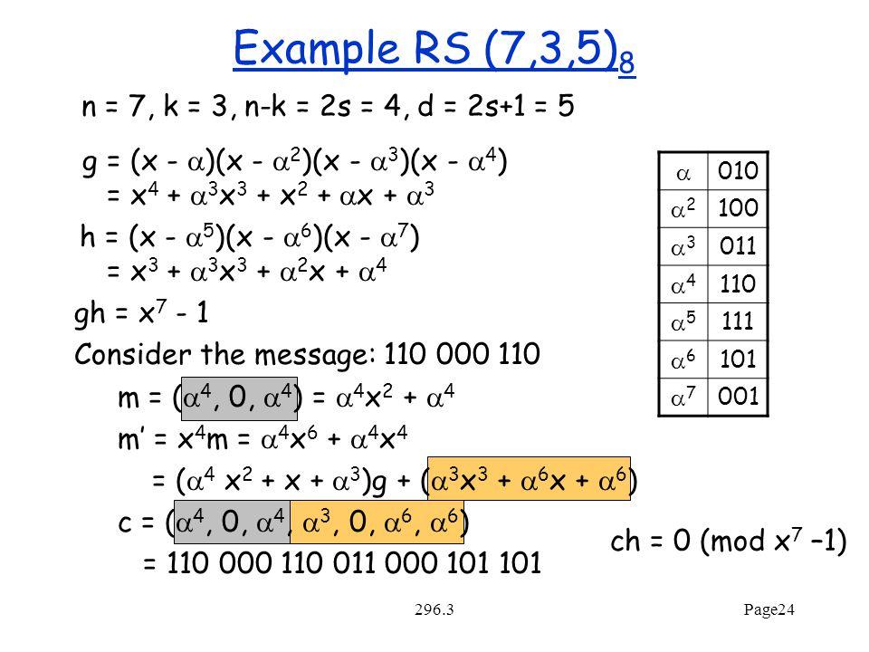 296.3Page24 Example RS (7,3,5) 8 g = (x -  )(x -  2 )(x -  3 )(x -  4 ) = x 4 +  3 x 3 + x 2 +  x +  3 h = (x -  5 )(x -  6 )(x -  7 ) = x 3 +  3 x 3 +  2 x +  4 gh = x 7 - 1 Consider the message: 110 000 110 m = (  4, 0,  4 ) =  4 x 2 +  4 m' = x 4 m =  4 x 6 +  4 x 4 = (  4 x 2 + x +  3 )g + (  3 x 3 +  6 x +  6 ) c = (  4, 0,  4,  3, 0,  6,  6 ) = 110 000 110 011 000 101 101  010 22 100 33 011 44 110 55 111 66 101 77 001 ch = 0 (mod x 7 –1) n = 7, k = 3, n-k = 2s = 4, d = 2s+1 = 5