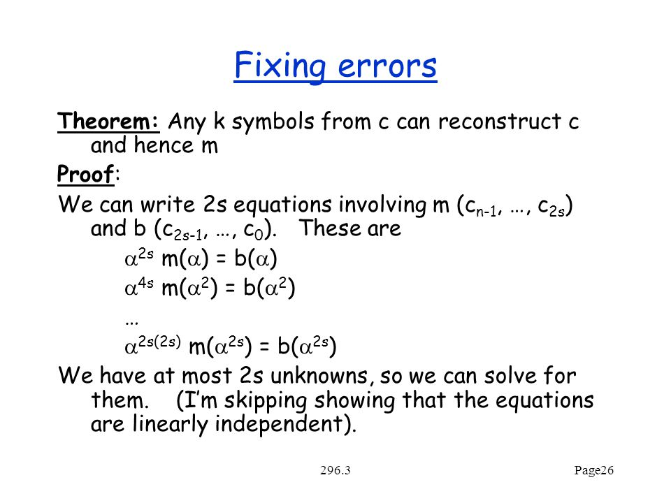296.3Page26 Fixing errors Theorem: Any k symbols from c can reconstruct c and hence m Proof: We can write 2s equations involving m (c n-1, …, c 2s ) and b (c 2s-1, …, c 0 ).