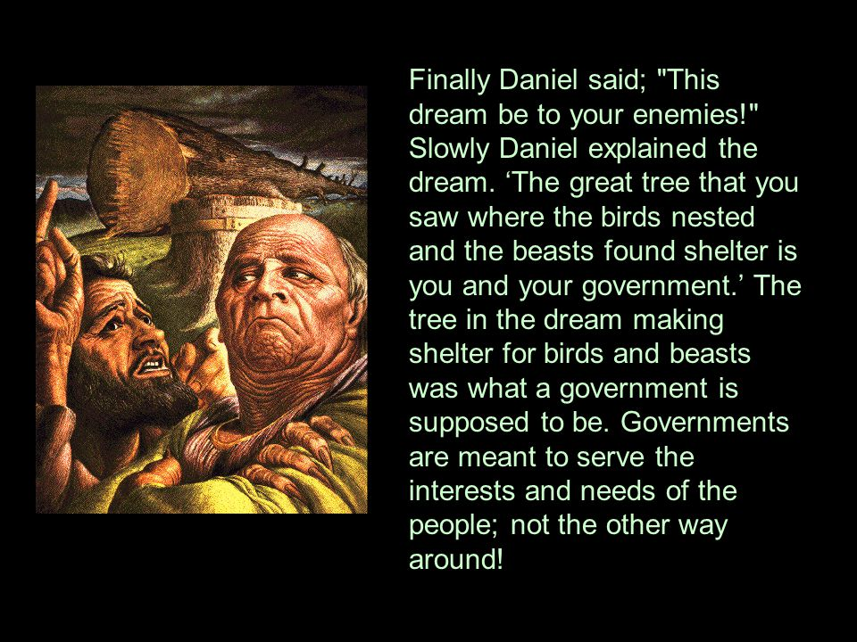 Finally Daniel said; This dream be to your enemies! Slowly Daniel explained the dream.