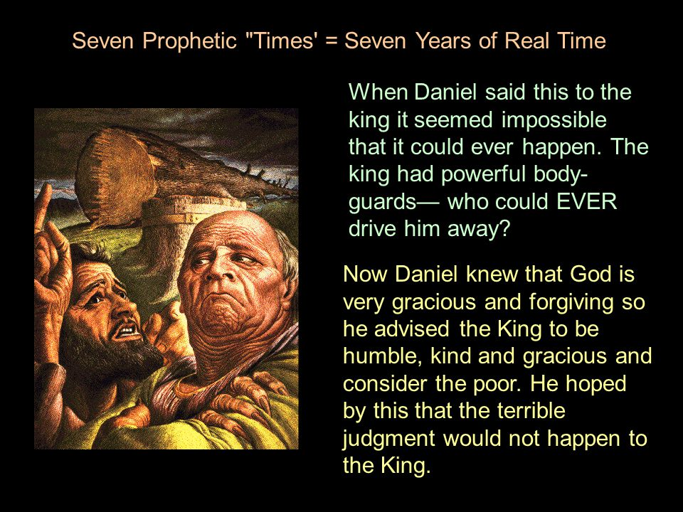 When Daniel said this to the king it seemed impossible that it could ever happen. The king had powerful body- guards— who could EVER drive him away? S