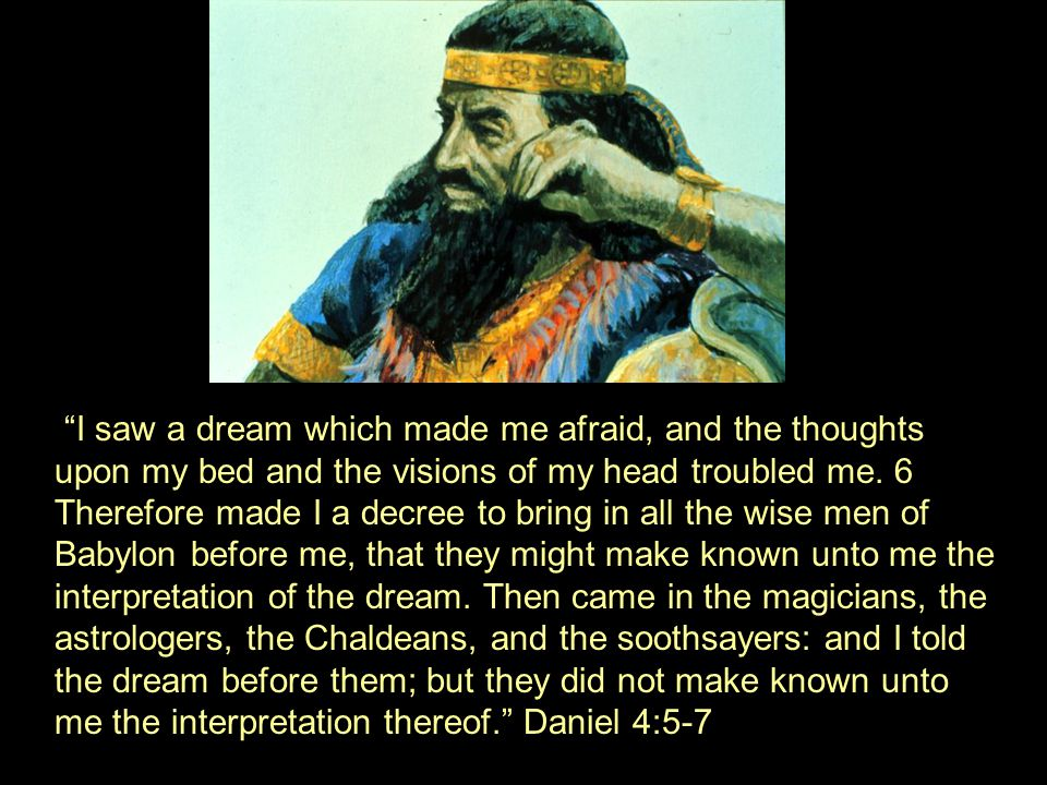"""I saw a dream which made me afraid, and the thoughts upon my bed and the visions of my head troubled me. 6 Therefore made I a decree to bring in all"
