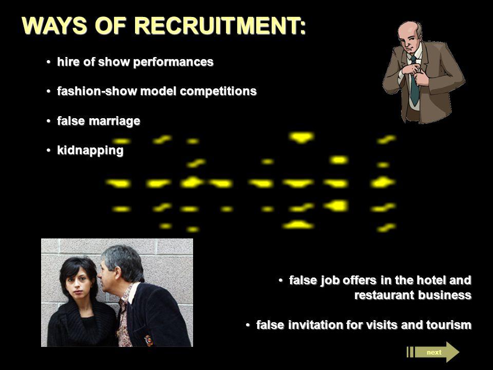 WAYS OF RECRUITMENT: hire of show performances hire of show performances fashion-show model competitions fashion-show model competitions false marriage false marriage kidnapping kidnapping false job offers in the hotel and restaurant business false job offers in the hotel and restaurant business false invitation for visits and tourism false invitation for visits and tourism
