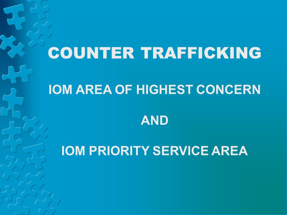 COUNTER TRAFFICKING IOM AREA OF HIGHEST CONCERN AND IOM PRIORITY SERVICE AREA