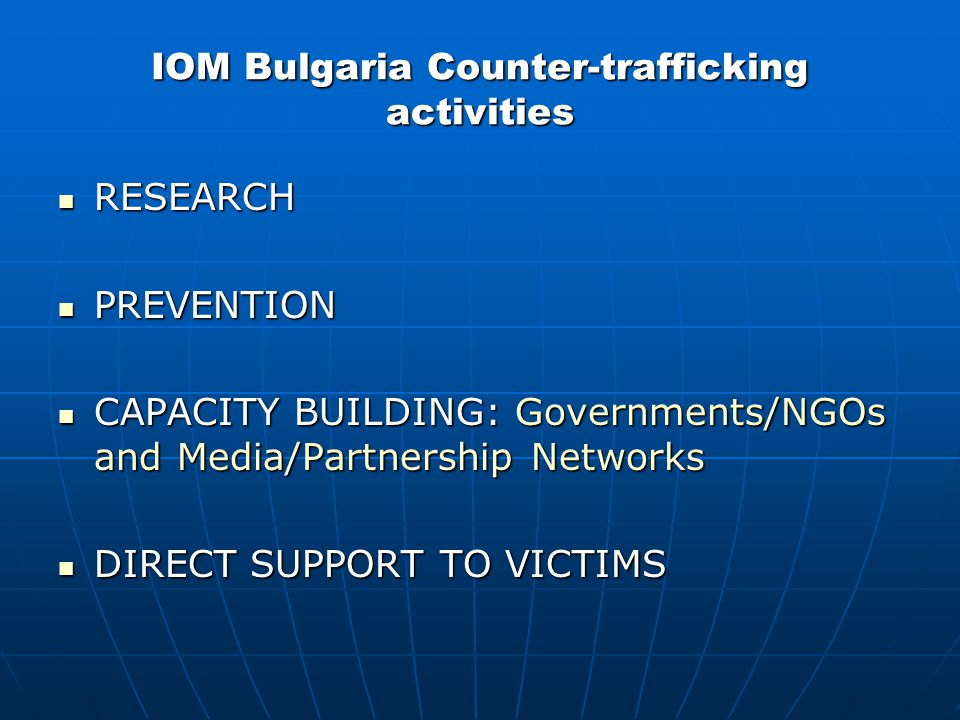 IOM Bulgaria Counter-trafficking activities RESEARCH RESEARCH PREVENTION PREVENTION CAPACITY BUILDING: Governments/NGOs and Media/Partnership Networks