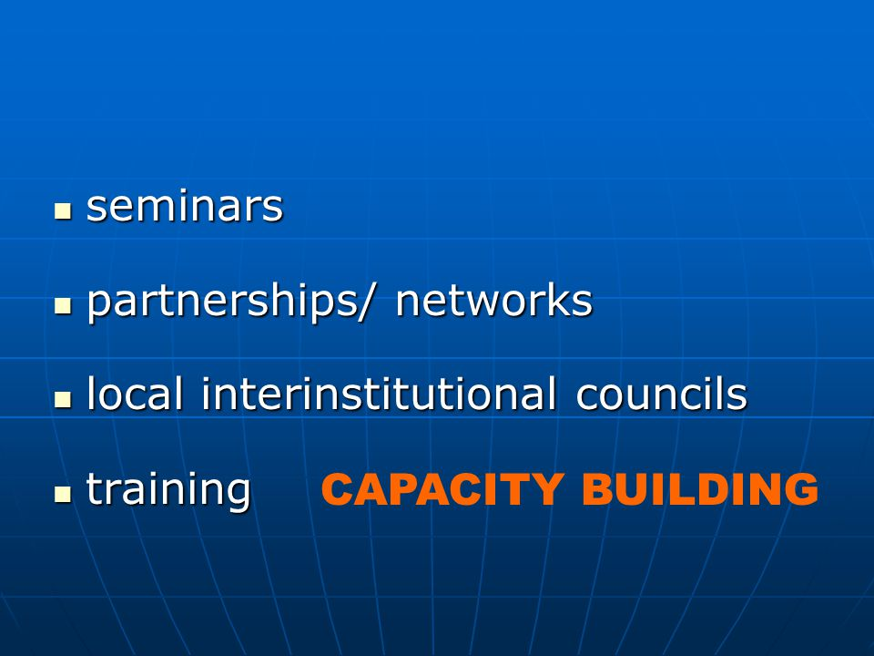 seminars seminars partnerships/ networks partnerships/ networks local interinstitutional councils local interinstitutional councils training training CAPACITY BUILDING