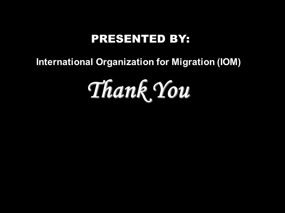 PRESENTED BY: International Organization for Migration (IOM) Thank You