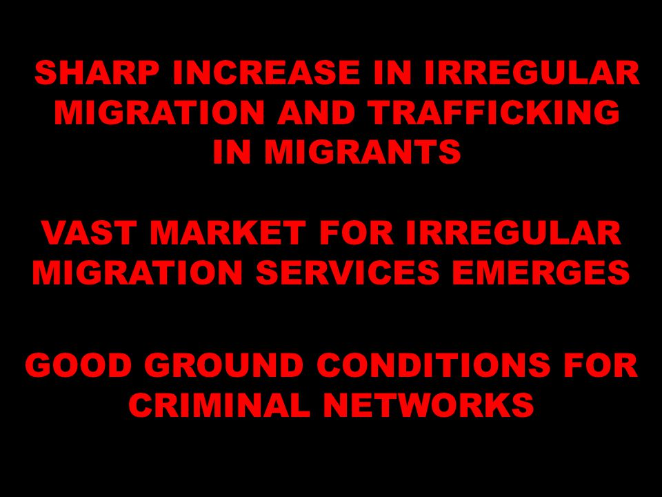 SHARP INCREASE IN IRREGULAR MIGRATION AND TRAFFICKING IN MIGRANTS VAST MARKET FOR IRREGULAR MIGRATION SERVICES EMERGES GOOD GROUND CONDITIONS FOR CRIM