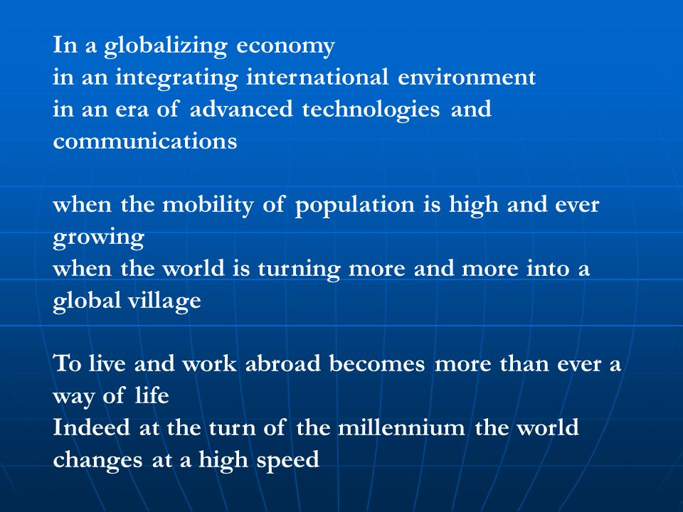 In a globalizing economy in an integrating international environment in an era of advanced technologies and communications when the mobility of popula