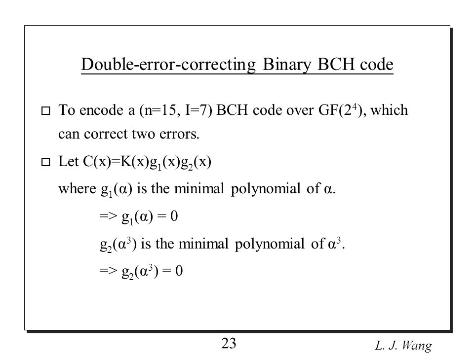 L. J. Wang 23 o To encode a (n=15, I=7) BCH code over GF(2 4 ), which can correct two errors.