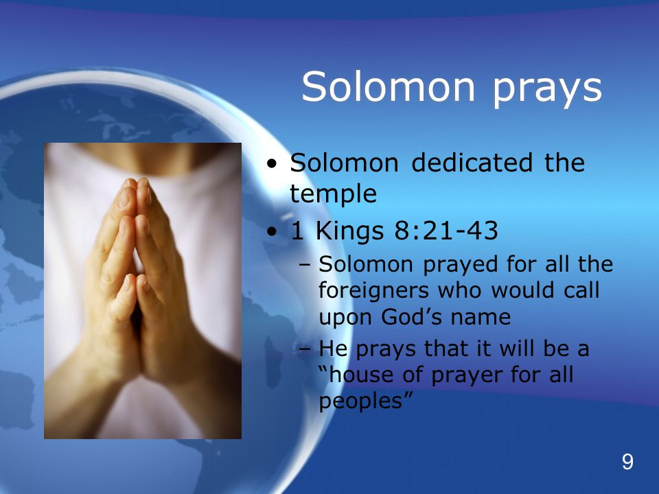 Solomon prays Solomon dedicated the temple 1 Kings 8:21-43 –Solomon prayed for all the foreigners who would call upon God's name –He prays that it will be a house of prayer for all peoples Solomon dedicated the temple 1 Kings 8:21-43 –Solomon prayed for all the foreigners who would call upon God's name –He prays that it will be a house of prayer for all peoples 9