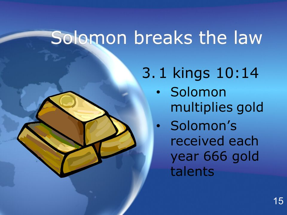 Solomon breaks the law 3.1 kings 10:14 Solomon multiplies gold Solomon's received each year 666 gold talents 3.1 kings 10:14 Solomon multiplies gold Solomon's received each year 666 gold talents 15