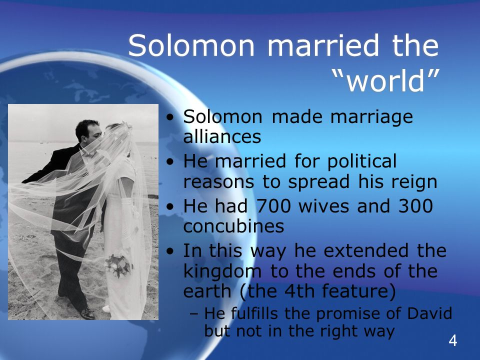 Solomon married the world Solomon made marriage alliances He married for political reasons to spread his reign He had 700 wives and 300 concubines In this way he extended the kingdom to the ends of the earth (the 4th feature) –He fulfills the promise of David but not in the right way Solomon made marriage alliances He married for political reasons to spread his reign He had 700 wives and 300 concubines In this way he extended the kingdom to the ends of the earth (the 4th feature) –He fulfills the promise of David but not in the right way 4