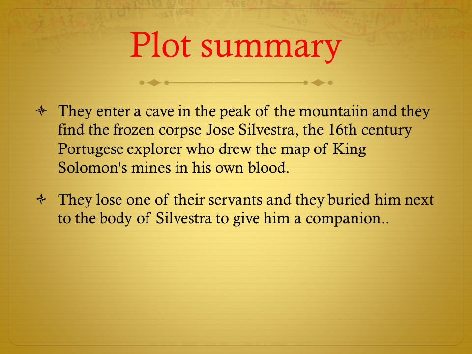 Plot summary  They enter a cave in the peak of the mountaiin and they find the frozen corpse Jose Silvestra, the 16th century Portugese explorer who drew the map of King Solomon s mines in his own blood.