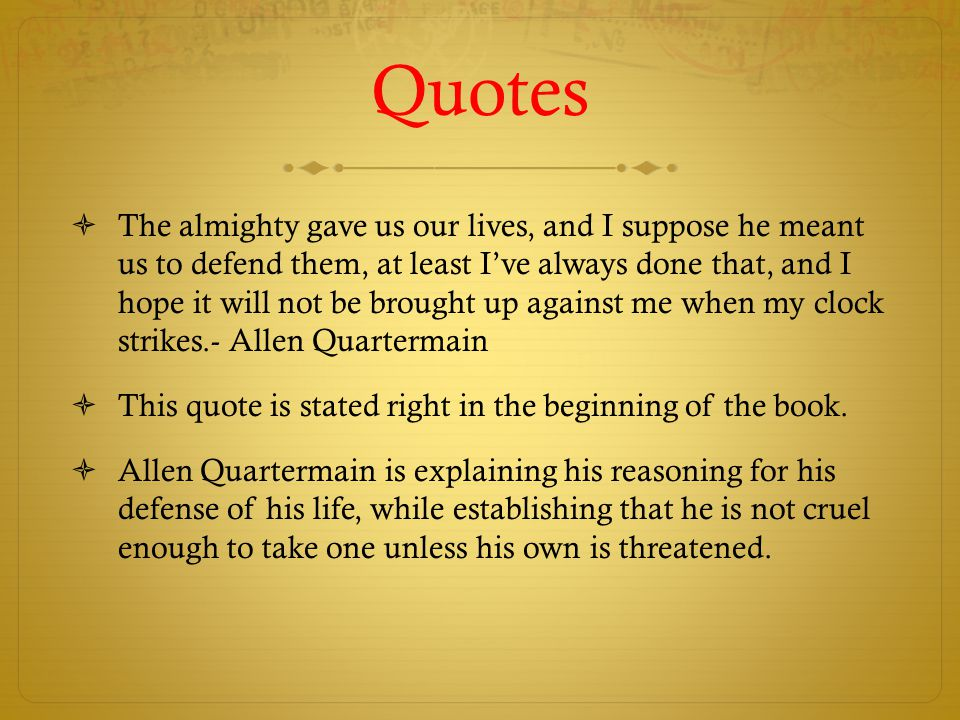 Quotes  The almighty gave us our lives, and I suppose he meant us to defend them, at least I've always done that, and I hope it will not be brought up against me when my clock strikes.- Allen Quartermain  This quote is stated right in the beginning of the book.