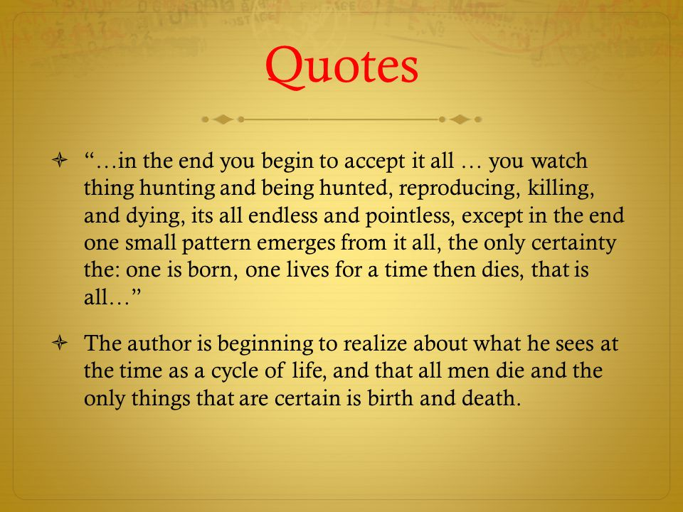 Quotes  …in the end you begin to accept it all … you watch thing hunting and being hunted, reproducing, killing, and dying, its all endless and pointless, except in the end one small pattern emerges from it all, the only certainty the: one is born, one lives for a time then dies, that is all…  The author is beginning to realize about what he sees at the time as a cycle of life, and that all men die and the only things that are certain is birth and death.
