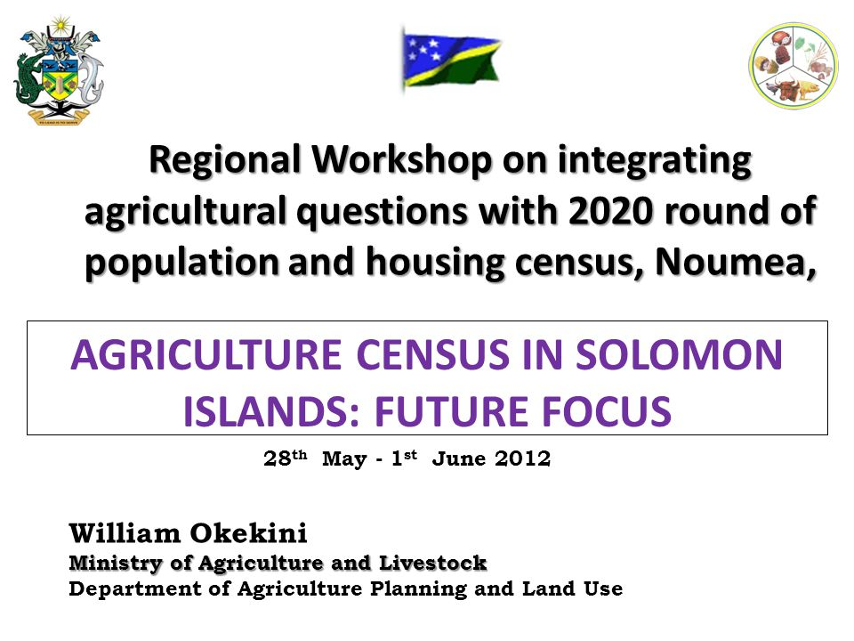 Regional Workshop on integrating agricultural questions with 2020 round of population and housing census, Noumea, William Okekini Ministry of Agriculture and Livestock Department of Agriculture Planning and Land Use AGRICULTURE CENSUS IN SOLOMON ISLANDS: FUTURE FOCUS 28 th May - 1 st June 2012