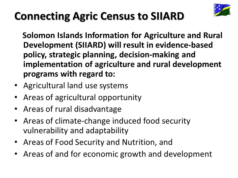Connecting Agric Census to SIIARD Solomon Islands Information for Agriculture and Rural Development (SIIARD) will result in evidence-based policy, strategic planning, decision-making and implementation of agriculture and rural development programs with regard to: Agricultural land use systems Areas of agricultural opportunity Areas of rural disadvantage Areas of climate-change induced food security vulnerability and adaptability Areas of Food Security and Nutrition, and Areas of and for economic growth and development
