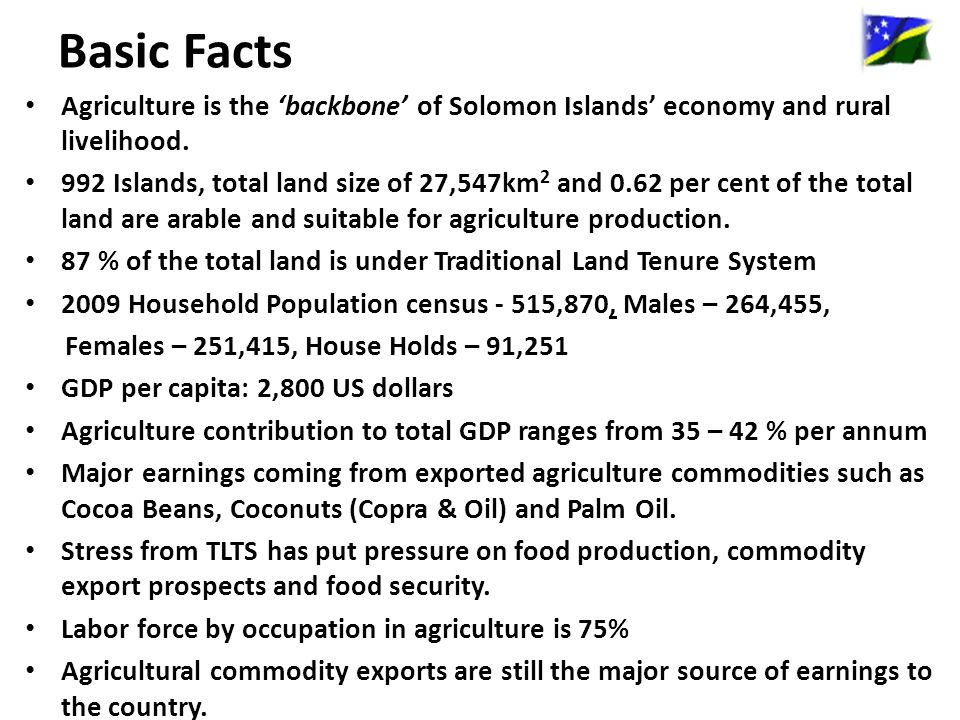 Basic Facts Agriculture is the 'backbone' of Solomon Islands' economy and rural livelihood.