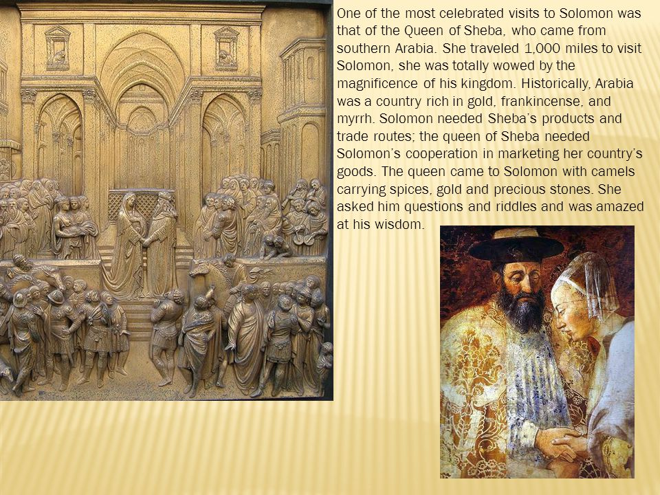 One of the most celebrated visits to Solomon was that of the Queen of Sheba, who came from southern Arabia. She traveled 1,000 miles to visit Solomon,