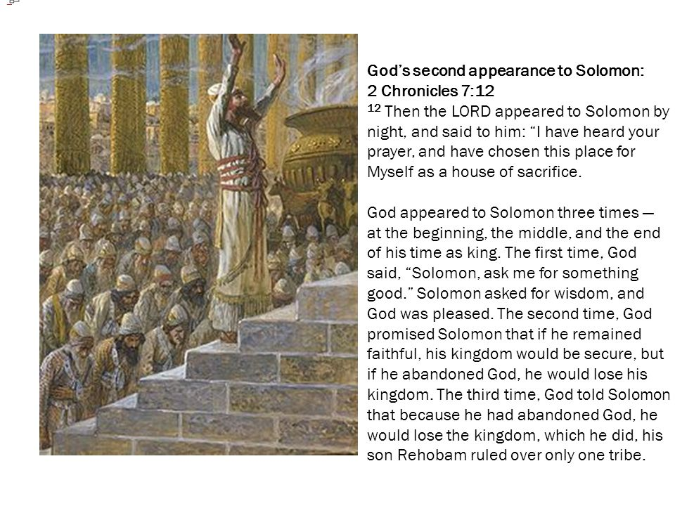 """God's second appearance to Solomon: 2 Chronicles 7:12 12 Then the LORD appeared to Solomon by night, and said to him: """"I have heard your prayer, and h"""