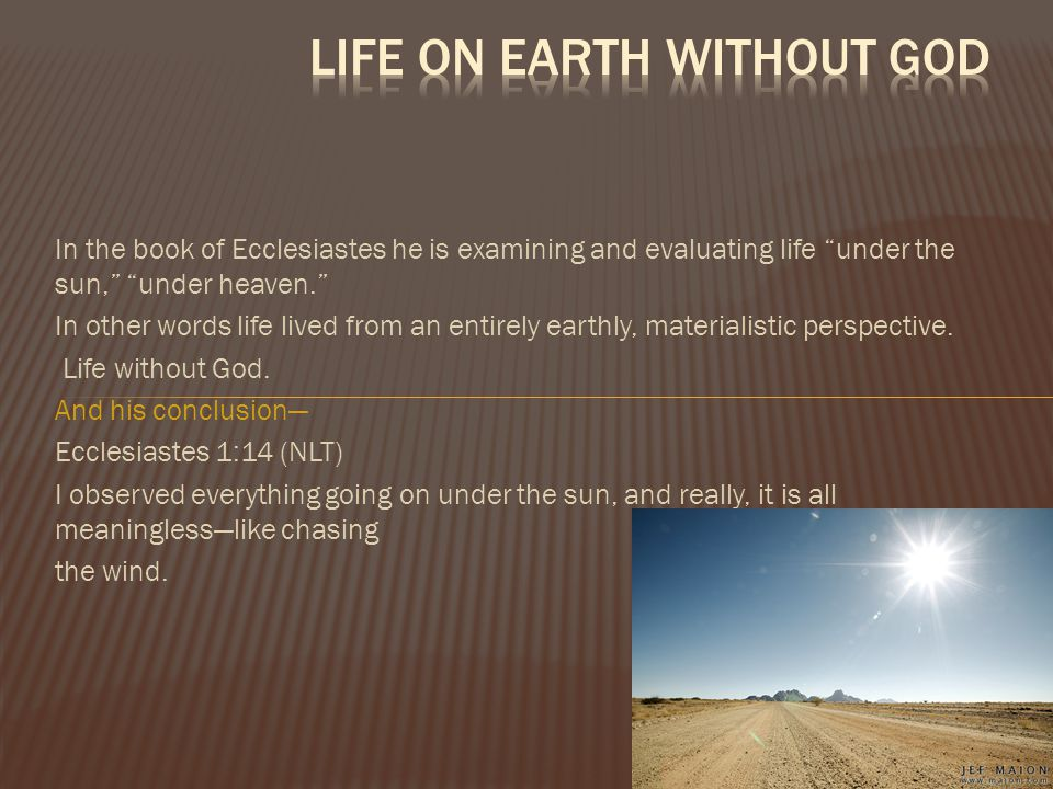 """In the book of Ecclesiastes he is examining and evaluating life """"under the sun,"""" """"under heaven."""" In other words life lived from an entirely earthly, m"""