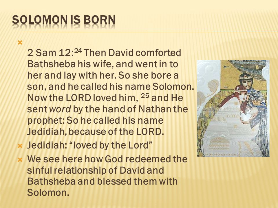  2 Sam 12: 24 Then David comforted Bathsheba his wife, and went in to her and lay with her.