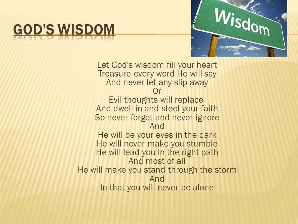 Let God s wisdom fill your heart Treasure every word He will say And never let any slip away Or Evil thoughts will replace And dwell in and steel your faith So never forget and never ignore And He will be your eyes in the dark He will never make you stumble He will lead you in the right path And most of all He will make you stand through the storm And In that you will never be alone