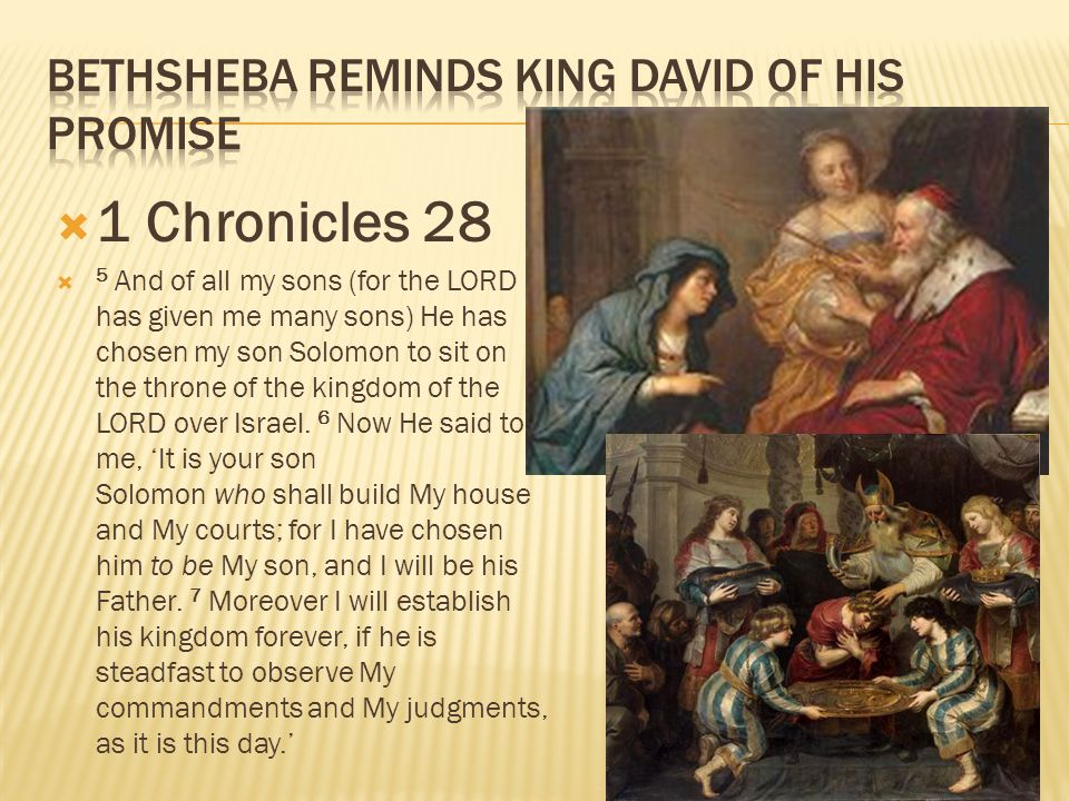  1 Chronicles 28  5 And of all my sons (for the LORD has given me many sons) He has chosen my son Solomon to sit on the throne of the kingdom of the LORD over Israel.